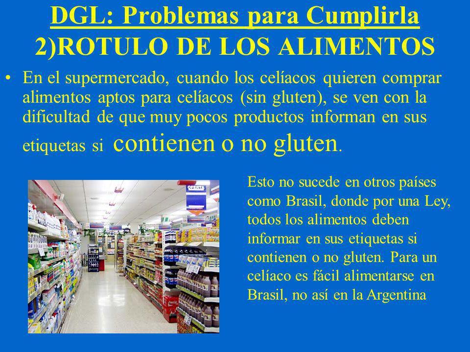 DGL: Problemas para Cumplirla 2)ROTULO DE LOS ALIMENTOS En el supermercado, cuando los celíacos quieren comprar alimentos aptos para celíacos (sin gluten), se ven con la dificultad de que muy pocos productos informan en sus etiquetas si contienen o no gluten.