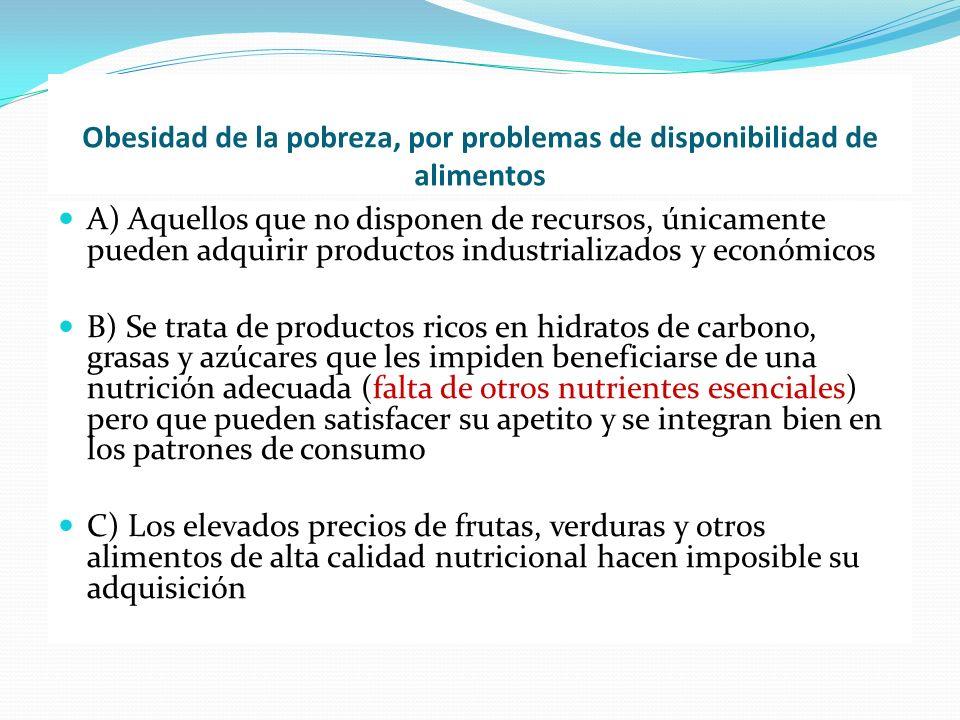 Obesidad de la pobreza, por problemas de disponibilidad de alimentos A) Aquellos que no disponen de recursos, únicamente pueden adquirir productos ind