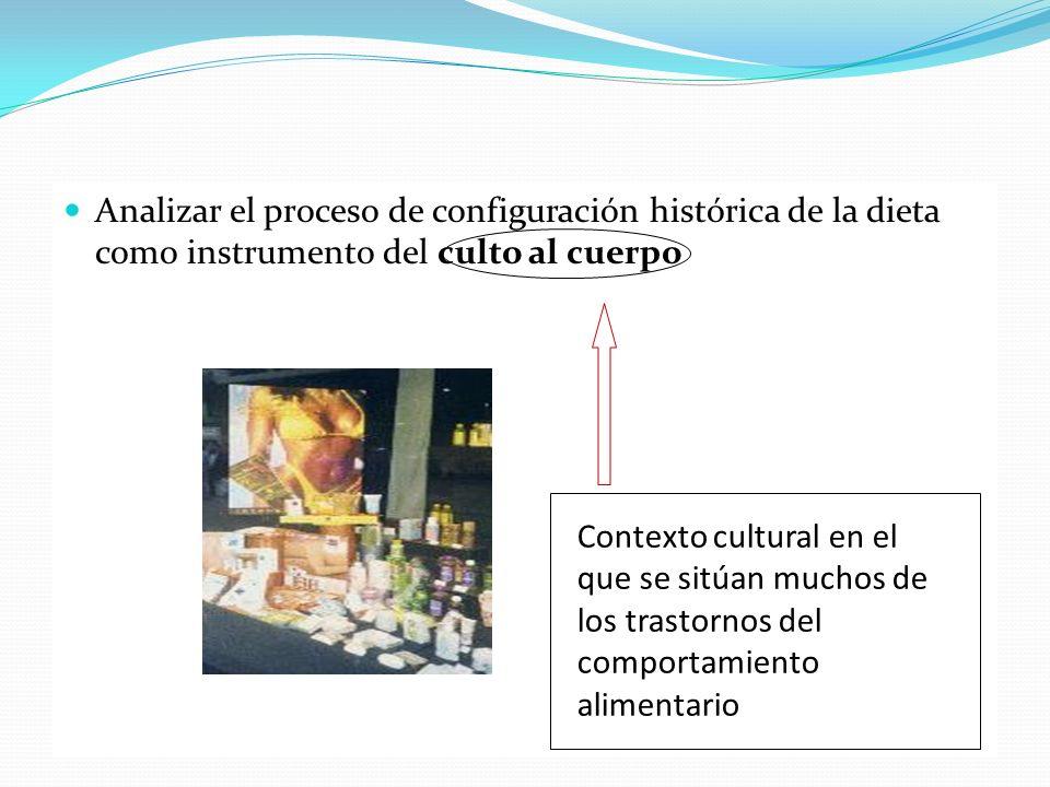 Analizar el proceso de configuración histórica de la dieta como instrumento del culto al cuerpo Contexto cultural en el que se sitúan muchos de los tr