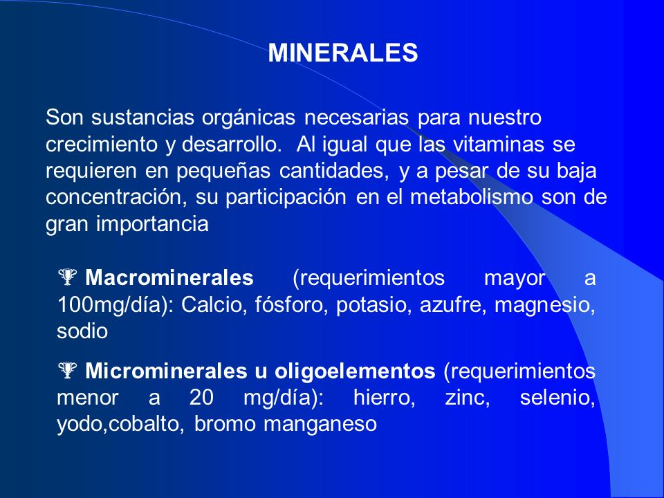 MINERALES Son sustancias orgánicas necesarias para nuestro crecimiento y desarrollo. Al igual que las vitaminas se requieren en pequeñas cantidades, y