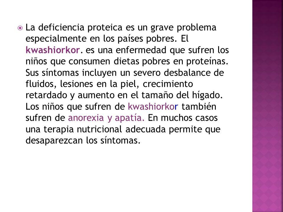 La deficiencia proteica es un grave problema especialmente en los países pobres. El kwashiorkor. es una enfermedad que sufren los niños que consumen d