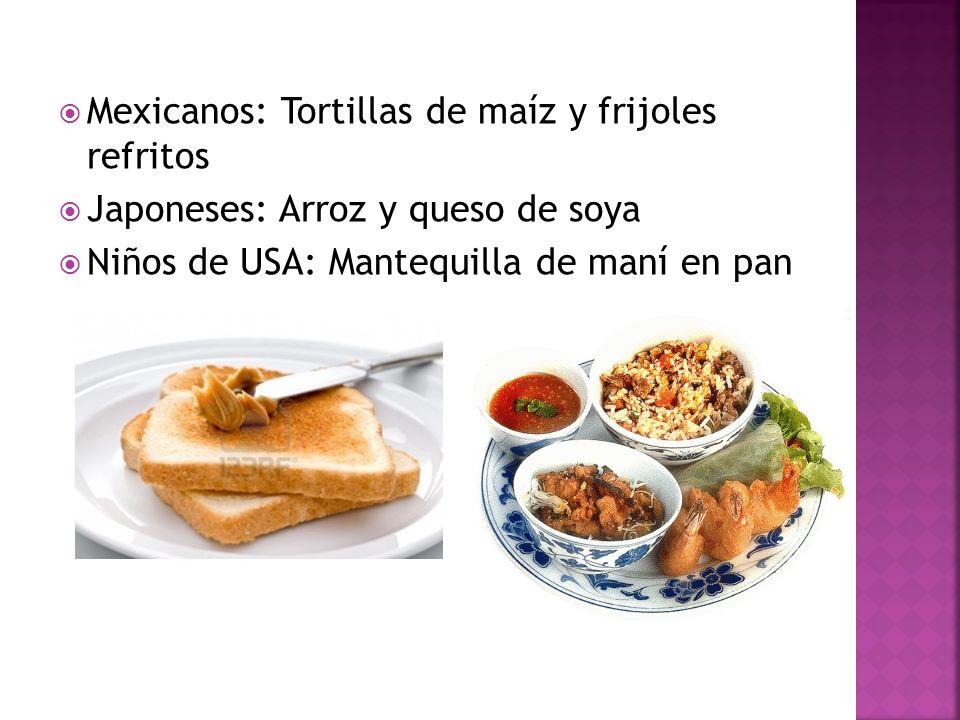 Mexicanos: Tortillas de maíz y frijoles refritos Japoneses: Arroz y queso de soya Niños de USA: Mantequilla de maní en pan
