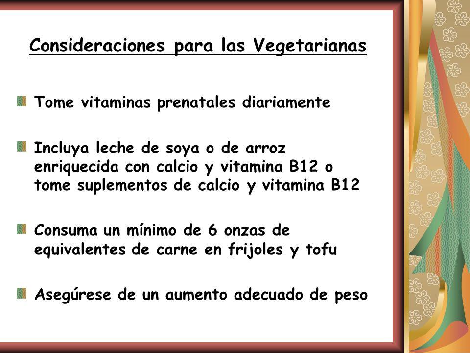Consideraciones para las Vegetarianas Tome vitaminas prenatales diariamente Incluya leche de soya o de arroz enriquecida con calcio y vitamina B12 o t