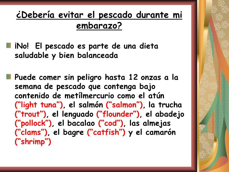 ¿Debería evitar el pescado durante mi embarazo? ¡No! El pescado es parte de una dieta saludable y bien balanceada Puede comer sin peligro hasta 12 onz