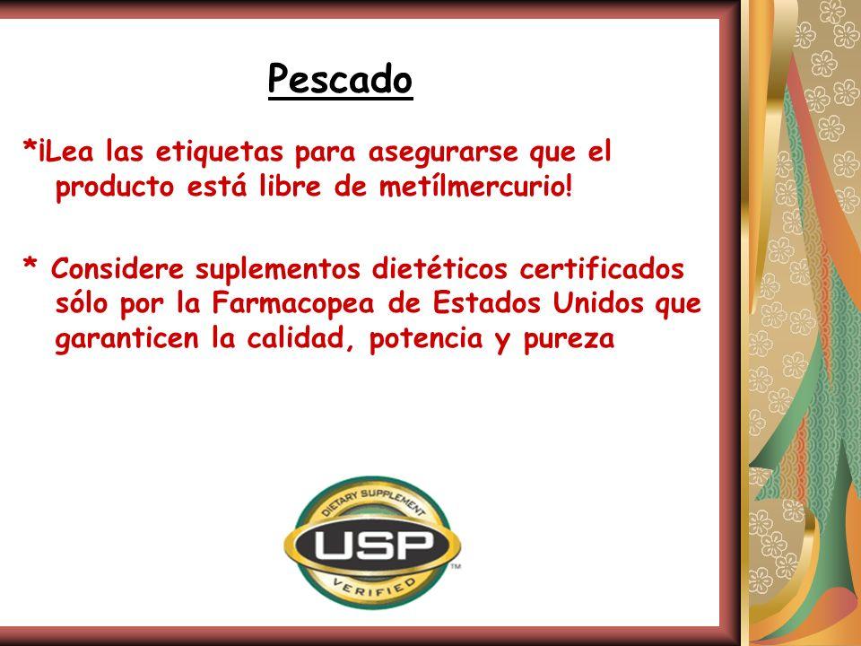 Pescado *¡Lea las etiquetas para asegurarse que el producto está libre de metílmercurio! * Considere suplementos dietéticos certificados sólo por la F