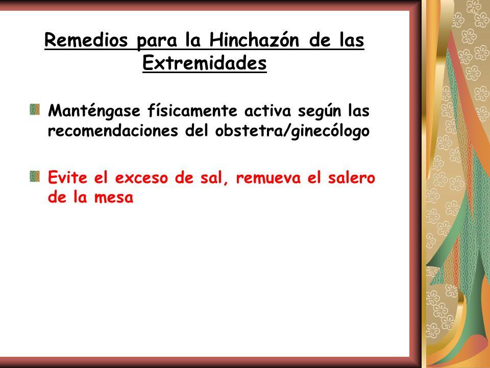 Remedios para la Hinchazón de las Extremidades Manténgase físicamente activa según las recomendaciones del obstetra/ginecólogo Evite el exceso de sal,