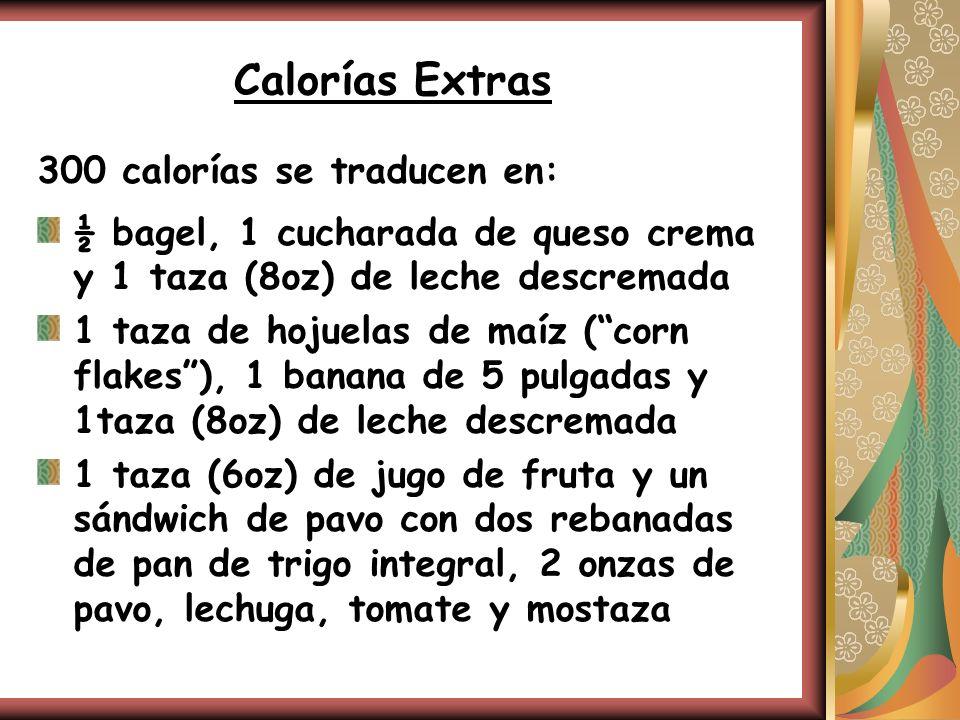 Calorías Extras 300 calorías se traducen en: ½ bagel, 1 cucharada de queso crema y 1 taza (8oz) de leche descremada 1 taza de hojuelas de maíz (corn f