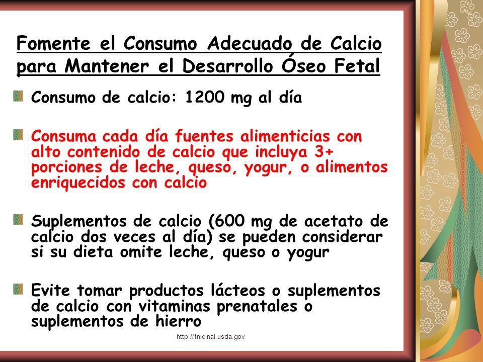 http://fnic.nal.usda.gov Fomente el Consumo Adecuado de Calcio para Mantener el Desarrollo Óseo Fetal Consumo de calcio: 1200 mg al día Consuma cada d