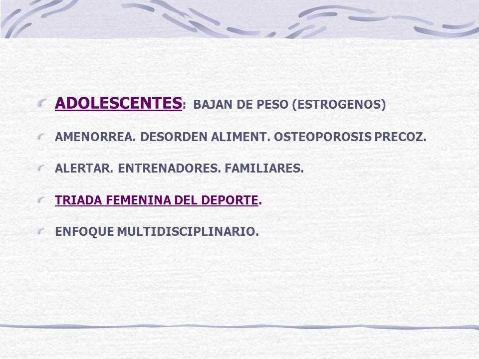 ADOLESCENTES : BAJAN DE PESO (ESTROGENOS) AMENORREA. DESORDEN ALIMENT. OSTEOPOROSIS PRECOZ. ALERTAR. ENTRENADORES. FAMILIARES. TRIADA FEMENINA DEL DEP