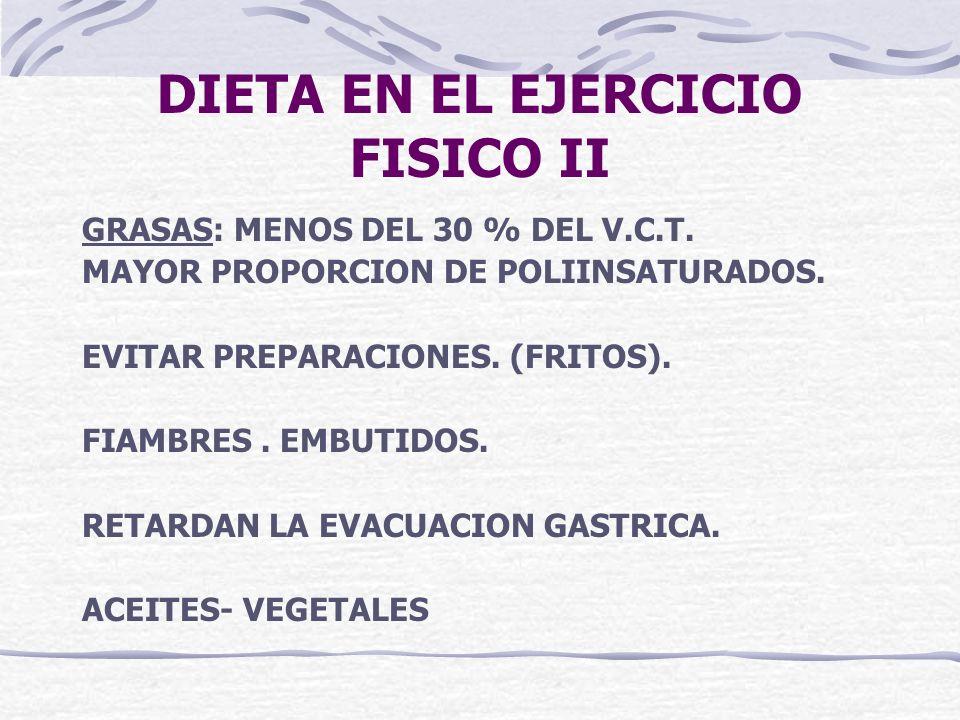 DIETA EN EL EJERCICIO FISICO II GRASAS: MENOS DEL 30 % DEL V.C.T. MAYOR PROPORCION DE POLIINSATURADOS. EVITAR PREPARACIONES. (FRITOS). FIAMBRES. EMBUT