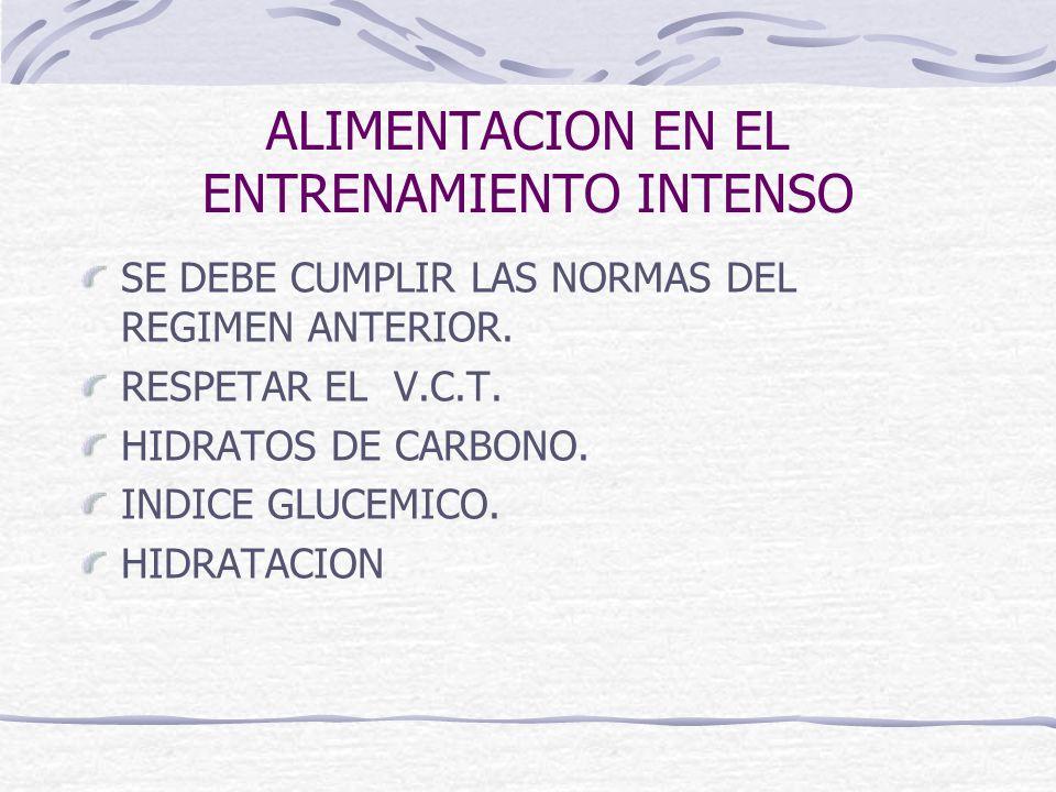 ALIMENTACION EN EL ENTRENAMIENTO INTENSO SE DEBE CUMPLIR LAS NORMAS DEL REGIMEN ANTERIOR. RESPETAR EL V.C.T. HIDRATOS DE CARBONO. INDICE GLUCEMICO. HI