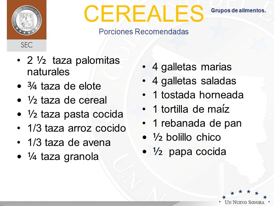 CEREALES Porciones Recomendadas 2 ½ taza palomitas naturales ¾ taza de elote ½ taza de cereal ½ taza pasta cocida 1/3 taza arroz cocido 1/3 taza de av