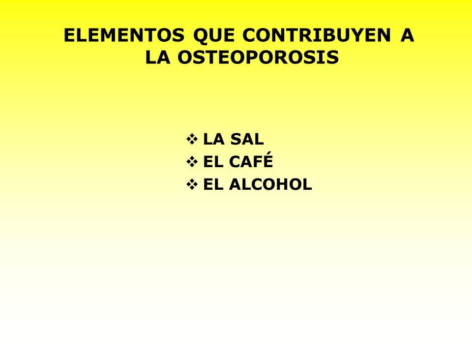ELEMENTOS QUE CONTRIBUYEN A LA OSTEOPOROSIS LA SAL EL CAFÉ EL ALCOHOL