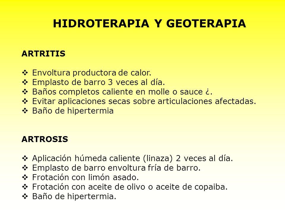 HIDROTERAPIA Y GEOTERAPIA ARTRITIS Envoltura productora de calor. Emplasto de barro 3 veces al día. Baños completos caliente en molle o sauce ¿. Evita