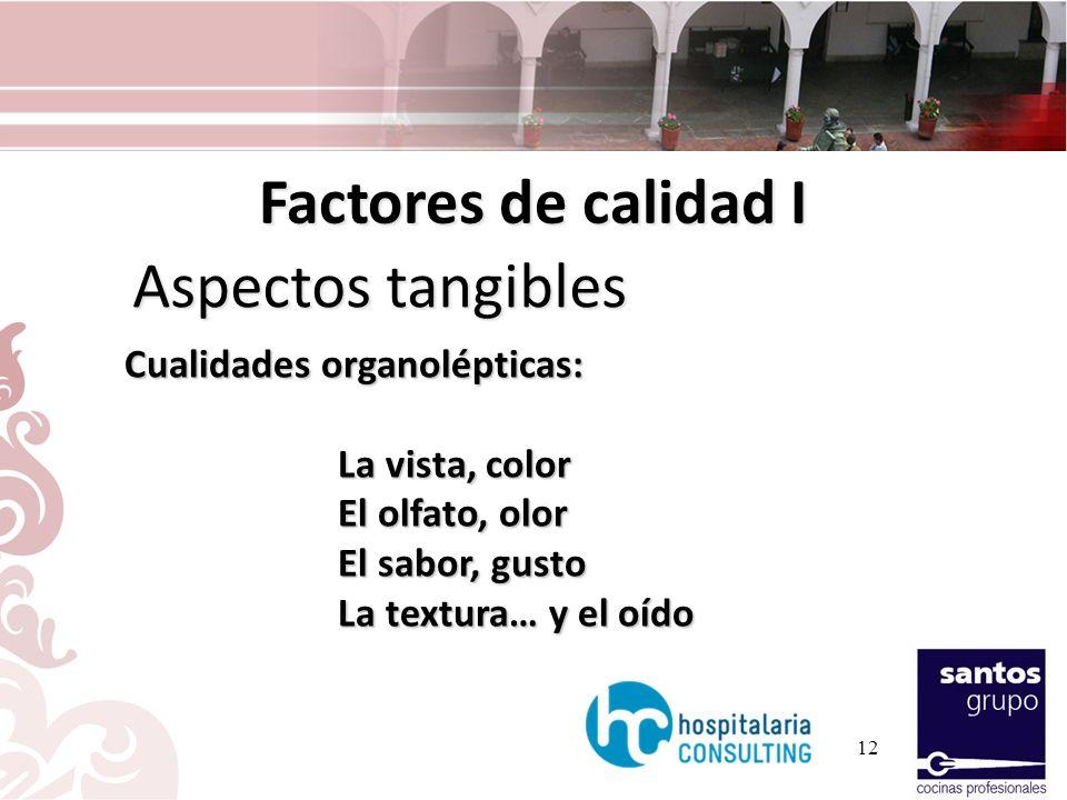12 Factores de calidad I Aspectos tangibles Cualidades organolépticas: La vista, color El olfato, olor El sabor, gusto La textura… y el oído
