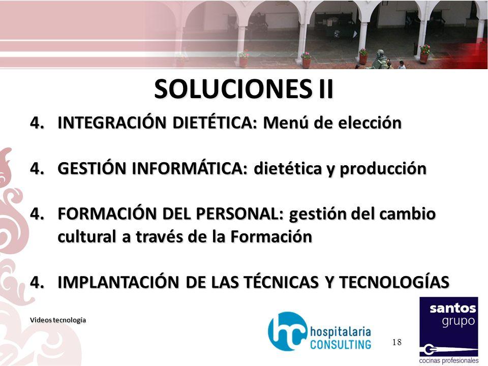 18 SOLUCIONES II 4.INTEGRACIÓN DIETÉTICA: Menú de elección 4.GESTIÓN INFORMÁTICA: dietética y producción 4.FORMACIÓN DEL PERSONAL: gestión del cambio cultural a través de la Formación 4.IMPLANTACIÓN DE LAS TÉCNICAS Y TECNOLOGÍAS Videos tecnología