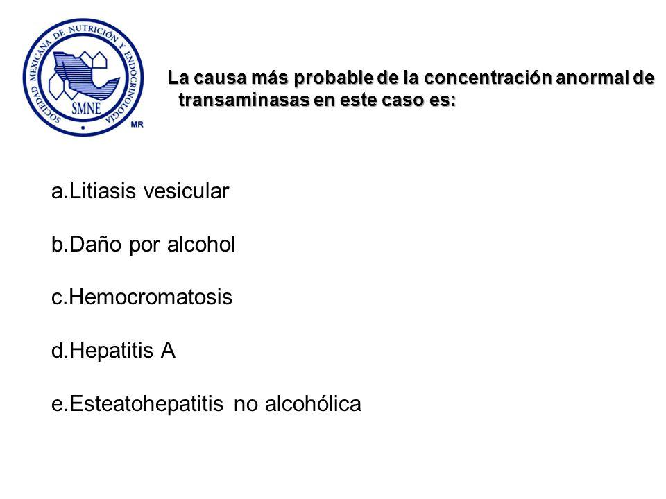 La causa más probable de la concentración anormal de transaminasas en este caso es: transaminasas en este caso es: a.Litiasis vesicular b.Daño por alc
