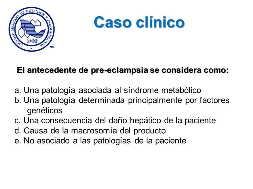 El antecedente de pre-eclampsia se considera como: a. Una patología asociada al síndrome metabólico b. Una patología determinada principalmente por fa