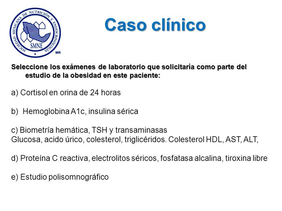 Seleccione los exámenes de laboratorio que solicitaría como parte del estudio de la obesidad en este paciente: a) Cortisol en orina de 24 horas b) Hem
