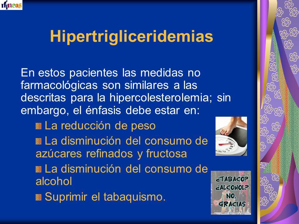 Hipertrigliceridemias En estos pacientes las medidas no farmacológicas son similares a las descritas para la hipercolesterolemia; sin embargo, el énfa