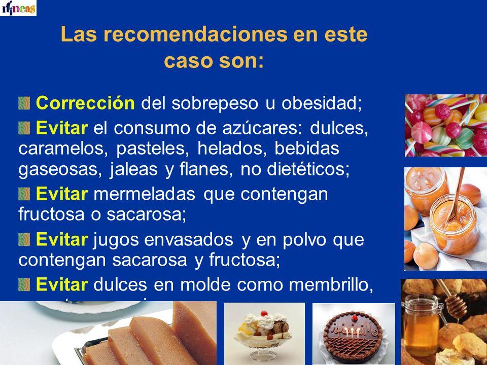 Las recomendaciones en este caso son: Corrección del sobrepeso u obesidad; Evitar el consumo de azúcares: dulces, caramelos, pasteles, helados, bebida