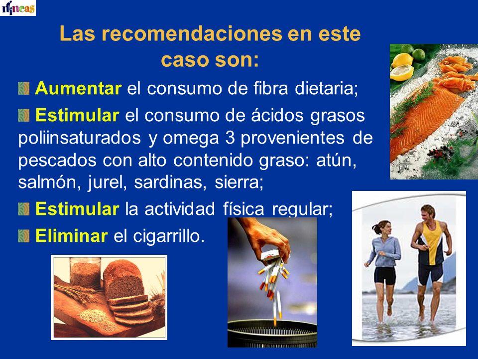 Las recomendaciones en este caso son: Aumentar el consumo de fibra dietaria; Estimular el consumo de ácidos grasos poliinsaturados y omega 3 provenien