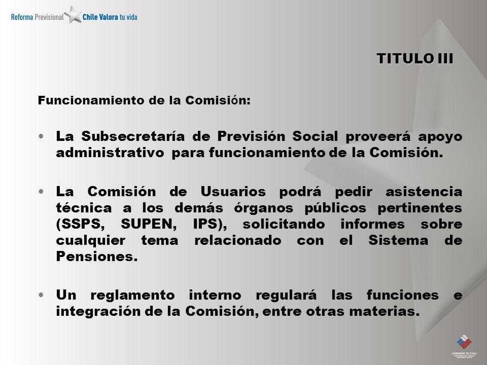 TITULO III Funcionamiento de la Comisi ó n: La Subsecretaría de Previsión Social proveerá apoyo administrativo para funcionamiento de la Comisión. La