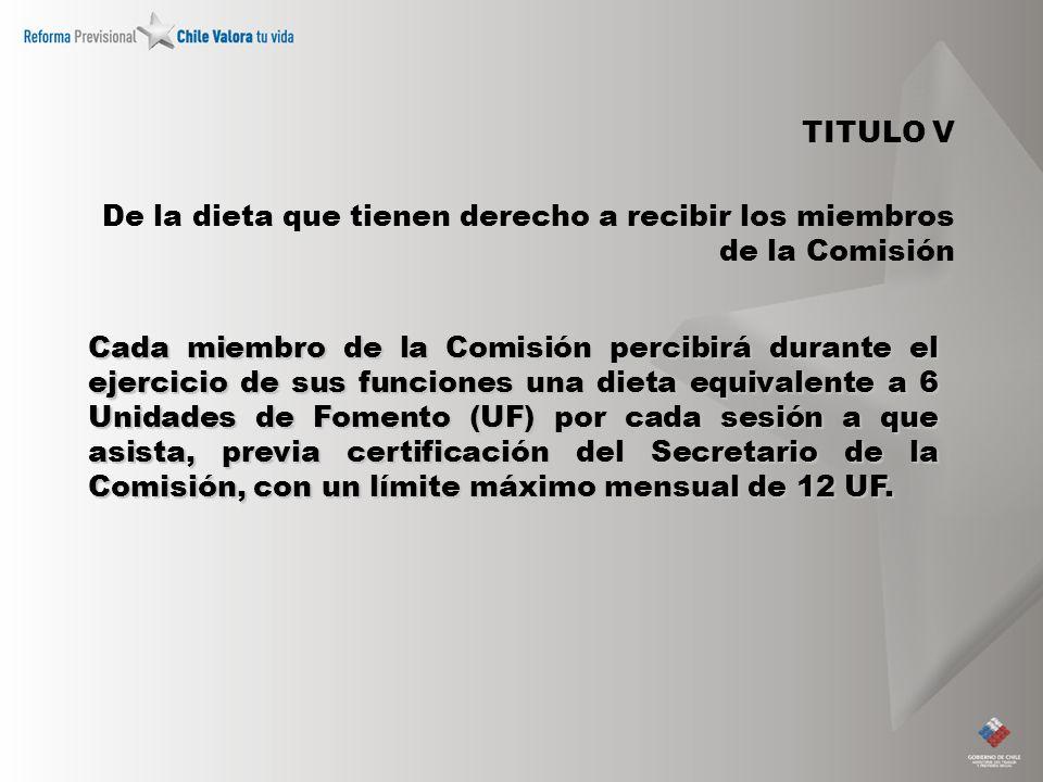 TITULO V De la dieta que tienen derecho a recibir los miembros de la Comisión Cada miembro de la Comisión percibirá durante el ejercicio de sus funciones una dieta equivalente a 6 Unidades de Fomento (UF) por cada sesión a que asista, previa certificación del Secretario de la Comisión, con un límite máximo mensual de 12 UF.