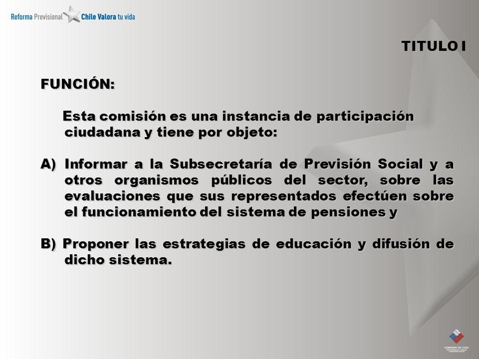 TITULO I FUNCIÓN: Esta comisión es una instancia de participación ciudadana y tiene por objeto: Esta comisión es una instancia de participación ciudadana y tiene por objeto: A)Informar a la Subsecretaría de Previsión Social y a otros organismos públicos del sector, sobre las evaluaciones que sus representados efectúen sobre el funcionamiento del sistema de pensiones y B) Proponer las estrategias de educación y difusión de dicho sistema.