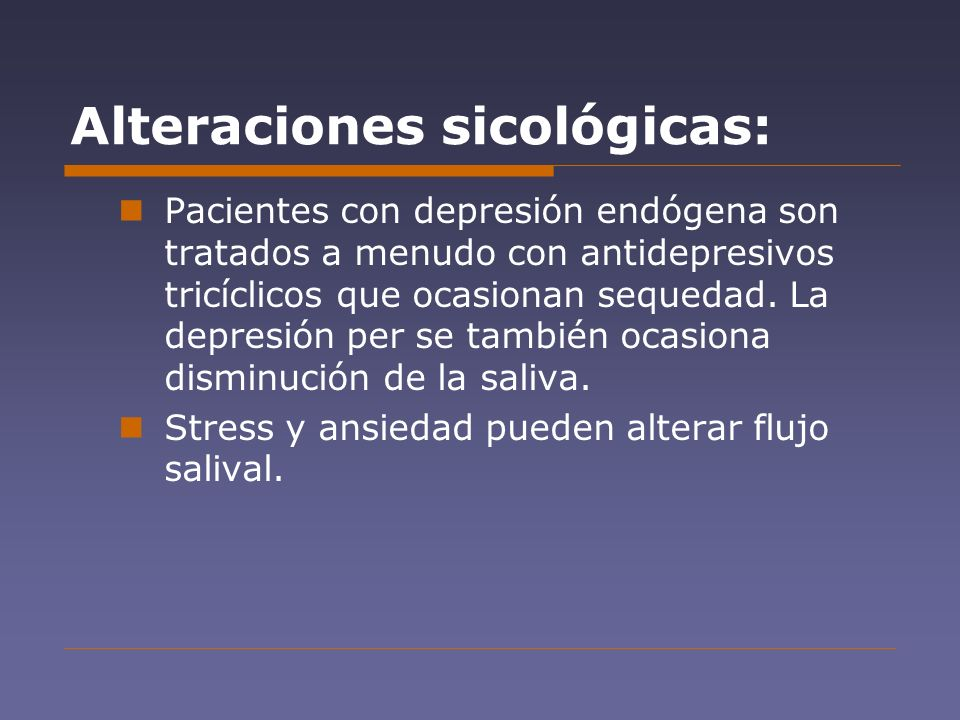 Alteraciones sicológicas: Pacientes con depresión endógena son tratados a menudo con antidepresivos tricíclicos que ocasionan sequedad. La depresión p