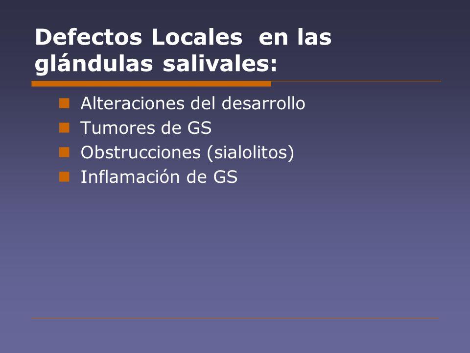 Defectos Locales en las glándulas salivales: Alteraciones del desarrollo Tumores de GS Obstrucciones (sialolitos) Inflamación de GS