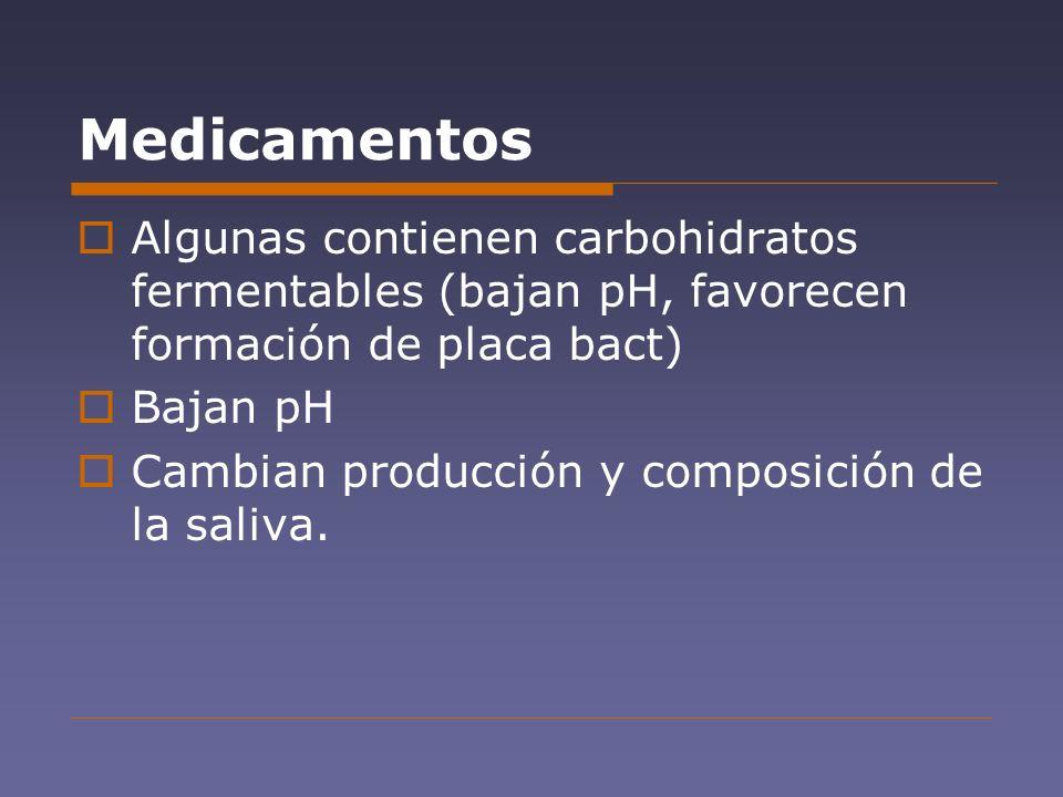 Medicamentos Algunas contienen carbohidratos fermentables (bajan pH, favorecen formación de placa bact) Bajan pH Cambian producción y composición de l
