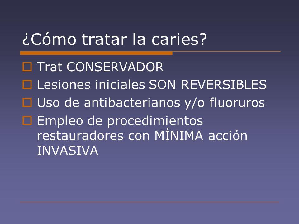 ¿Cómo tratar la caries? Trat CONSERVADOR Lesiones iniciales SON REVERSIBLES Uso de antibacterianos y/o fluoruros Empleo de procedimientos restauradore