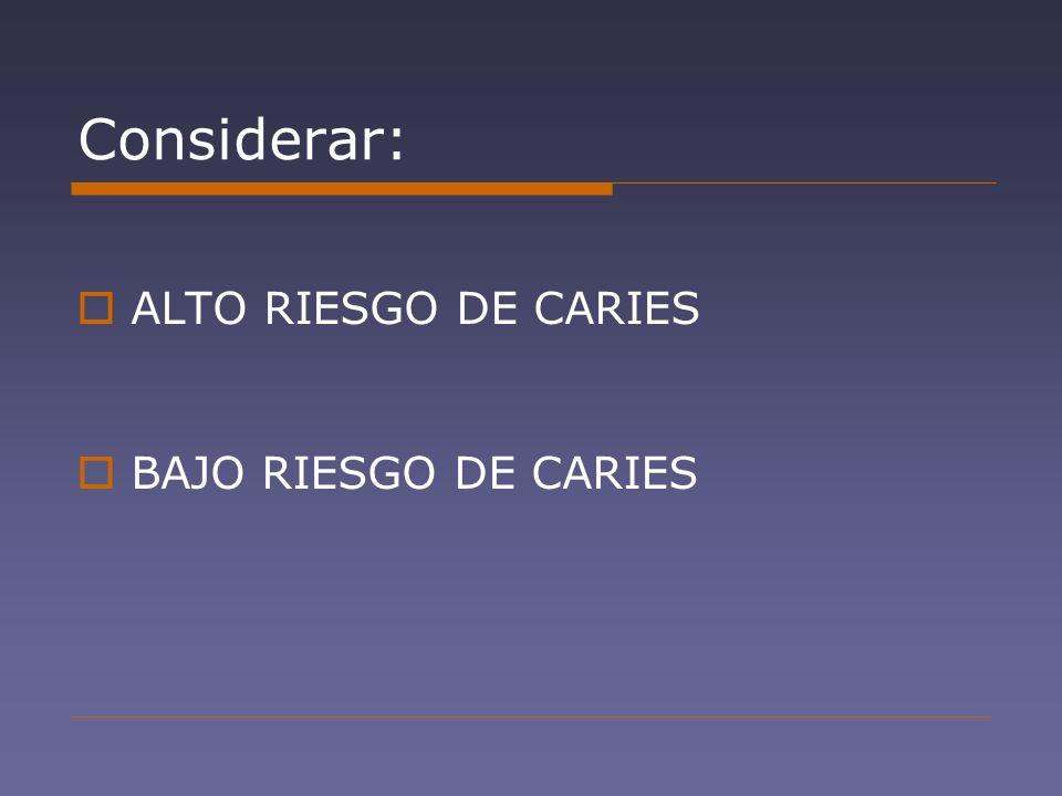 Considerar: ALTO RIESGO DE CARIES BAJO RIESGO DE CARIES