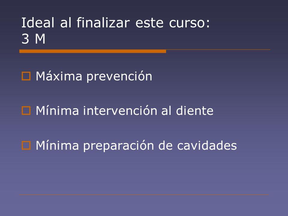 Ideal al finalizar este curso: 3 M Máxima prevención Mínima intervención al diente Mínima preparación de cavidades
