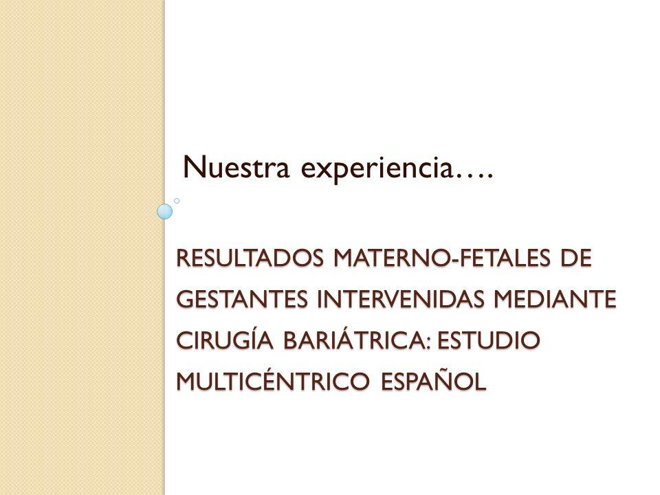 RESULTADOS MATERNO-FETALES DE GESTANTES INTERVENIDAS MEDIANTE CIRUGÍA BARIÁTRICA: ESTUDIO MULTICÉNTRICO ESPAÑOL Nuestra experiencia….
