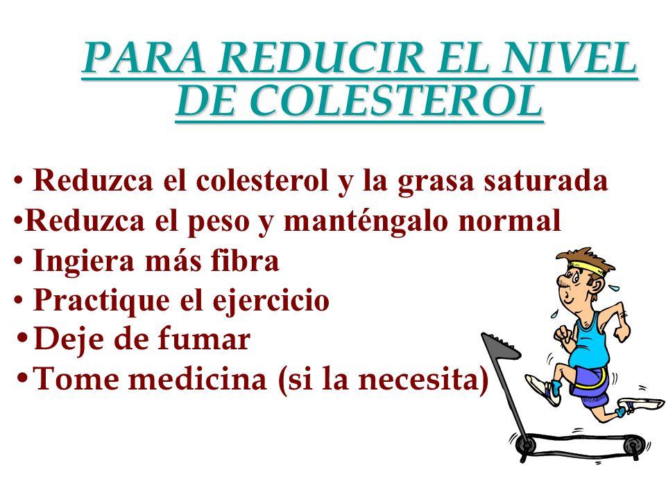 PARA REDUCIR EL NIVEL DE COLESTEROL Reduzca el colesterol y la grasa saturada Reduzca el peso y manténgalo normal Ingiera más fibra Practique el ejerc
