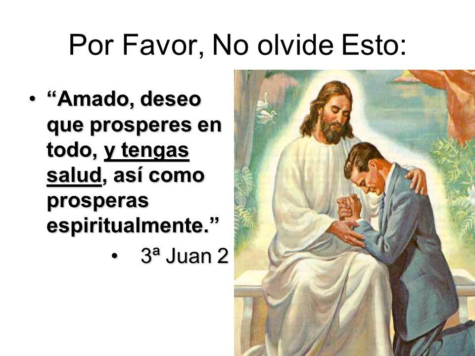 Por Favor, No olvide Esto: Amado, deseo que prosperes en todo, y tengas salud, así como prosperas espiritualmente.Amado, deseo que prosperes en todo,