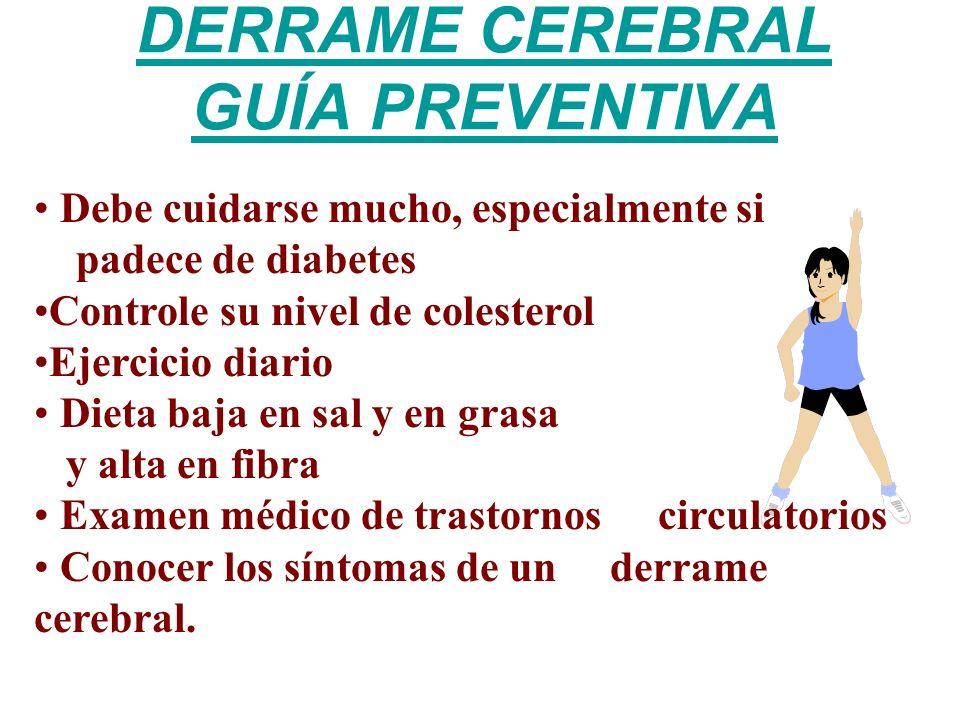 DERRAME CEREBRAL GUÍA PREVENTIVA Debe cuidarse mucho, especialmente si padece de diabetes Controle su nivel de colesterol Ejercicio diario Dieta baja