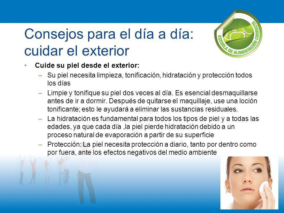Consejos para el día a día: cuidar el exterior Cuide su piel desde el exterior: –Su piel necesita limpieza, tonificación, hidratación y protección tod