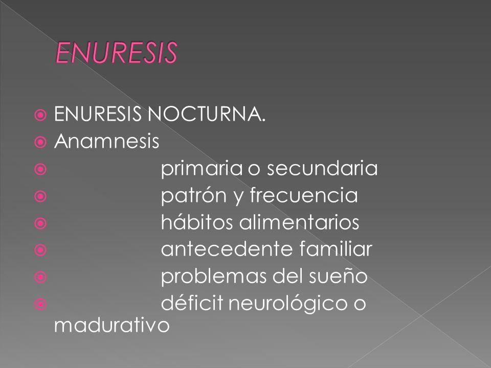 ENURESIS NOCTURNA. Anamnesis primaria o secundaria patrón y frecuencia hábitos alimentarios antecedente familiar problemas del sueño déficit neurológi