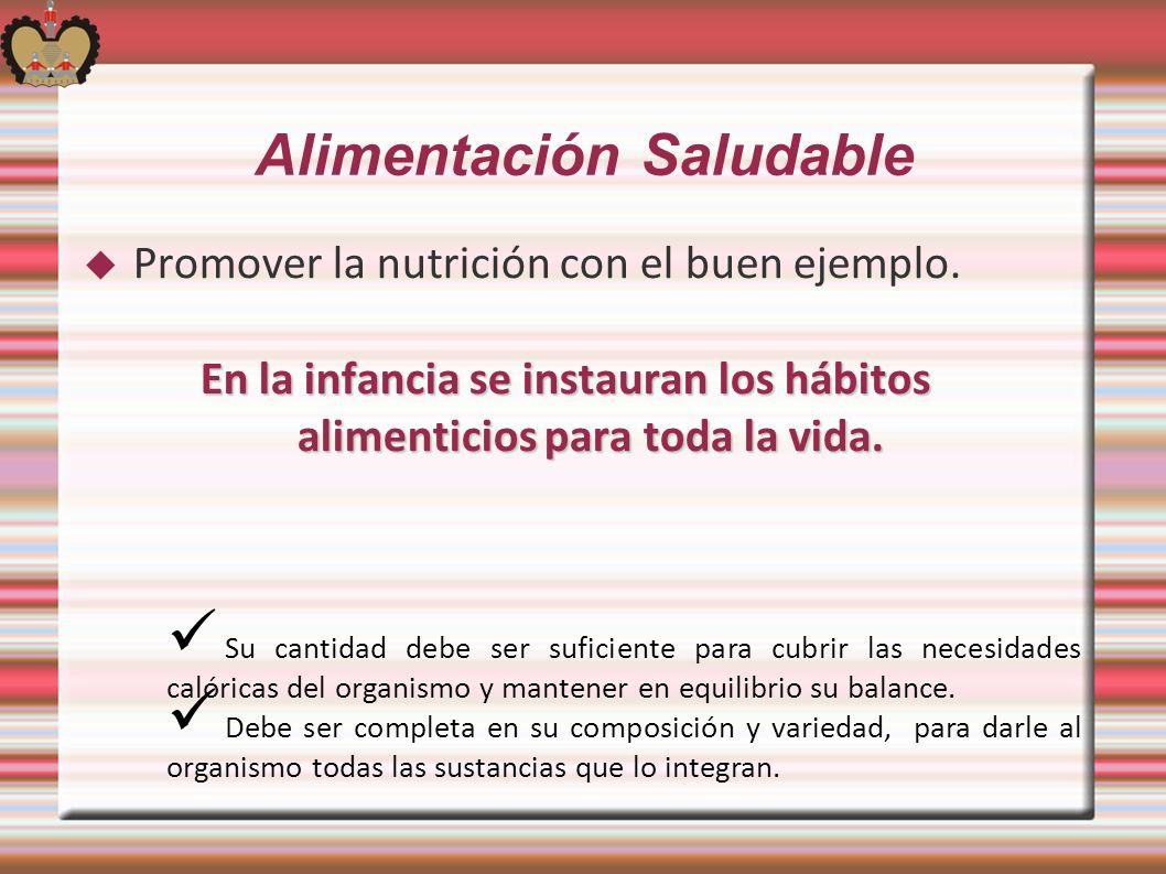 Alimentación Saludable Promover la nutrición con el buen ejemplo. En la infancia se instauran los hábitos alimenticios para toda la vida. Su cantidad