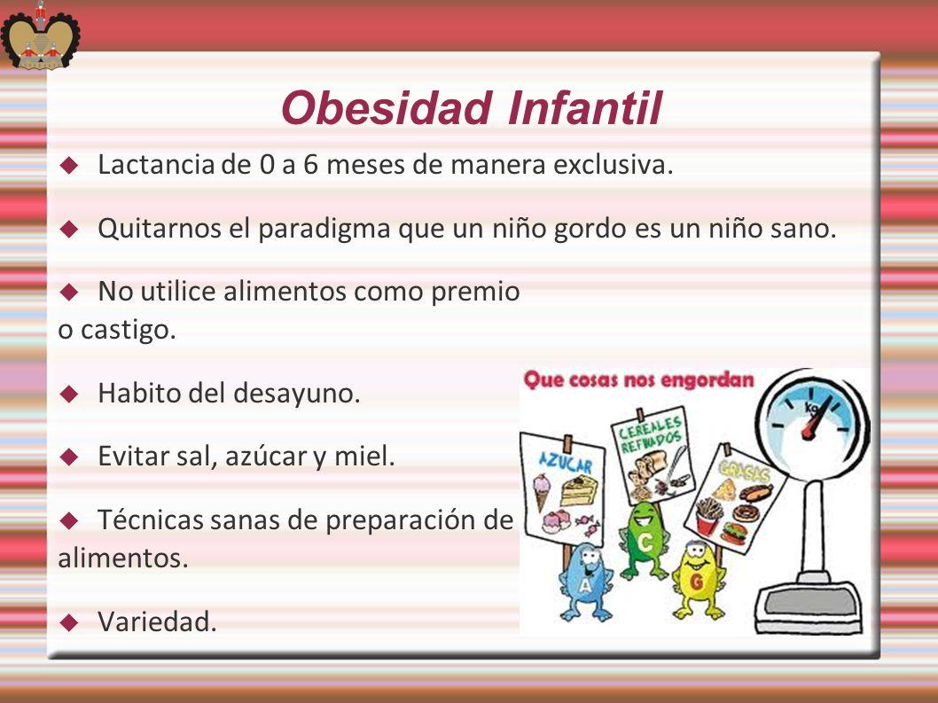 Obesidad Infantil Lactancia de 0 a 6 meses de manera exclusiva. Quitarnos el paradigma que un niño gordo es un niño sano. No utilice alimentos como pr
