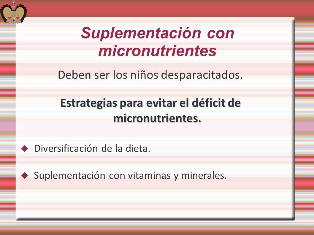 Suplementación con micronutrientes Deben ser los niños desparacitados. Estrategias para evitar el déficit de micronutrientes. Diversificación de la di