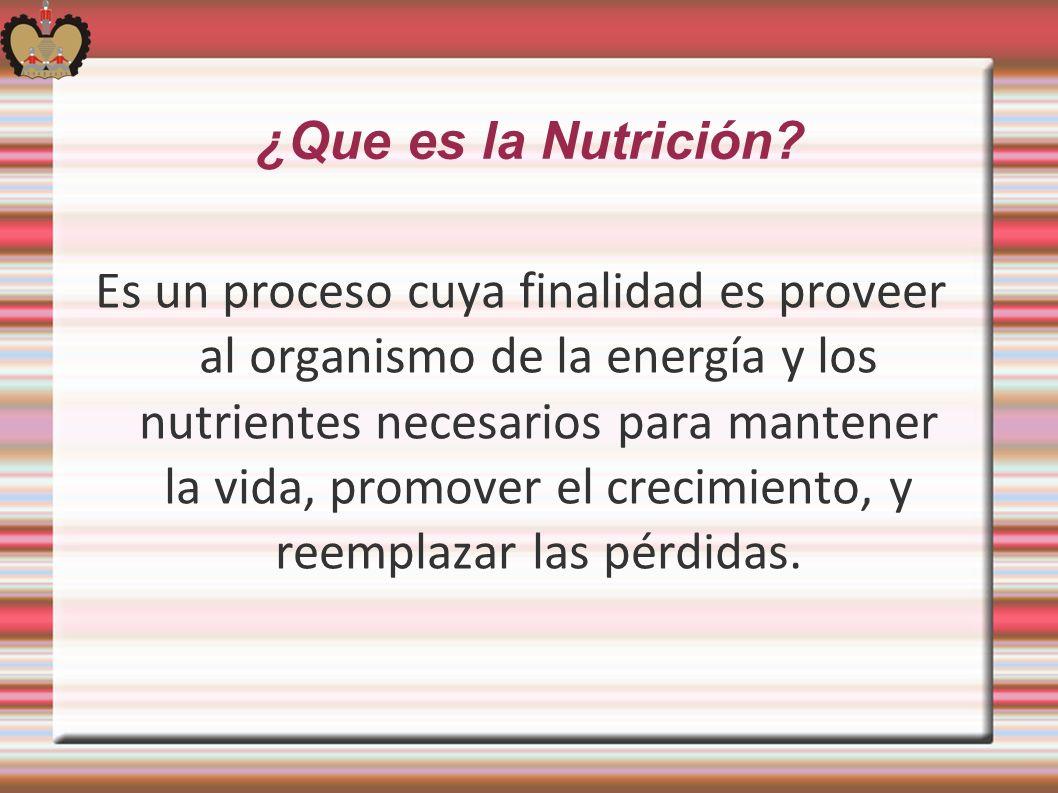 ¿Que es la Nutrición? Es un proceso cuya finalidad es proveer al organismo de la energía y los nutrientes necesarios para mantener la vida, promover e