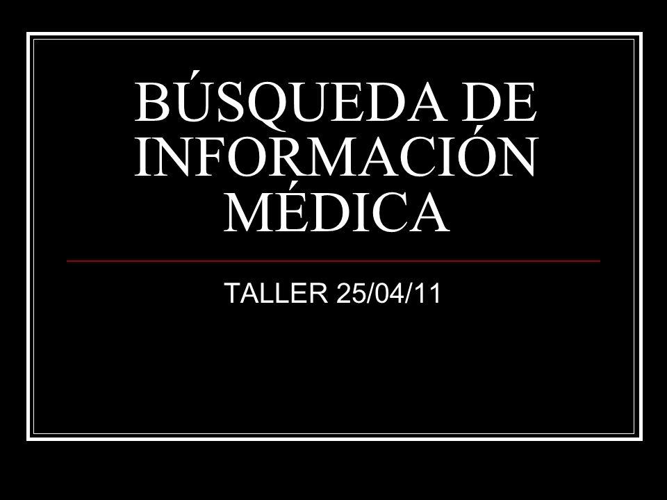 BÚSQUEDA DE INFORMACIÓN MÉDICA TALLER 25/04/11