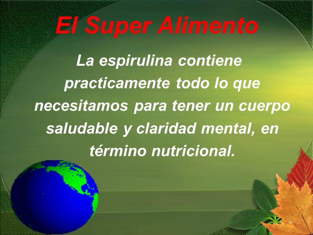 El Super Alimento La espirulina contiene practicamente todo lo que necesitamos para tener un cuerpo saludable y claridad mental, en término nutriciona