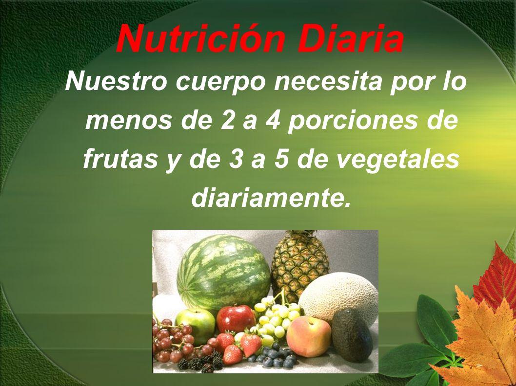 Nutrición Diaria Nuestro cuerpo necesita por lo menos de 2 a 4 porciones de frutas y de 3 a 5 de vegetales diariamente.