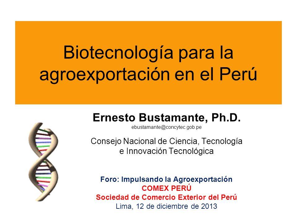 Biotecnología para la agroexportación en el Perú Ernesto Bustamante, Ph.D. ebustamante@concytec.gob.pe Consejo Nacional de Ciencia, Tecnología e Innov