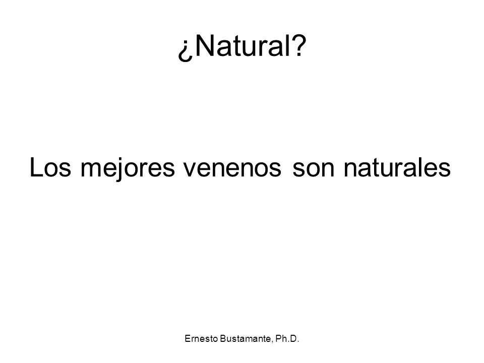 ¿Natural? Los mejores venenos son naturales Ernesto Bustamante, Ph.D.